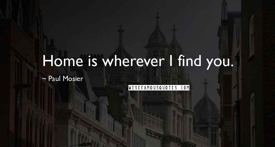 Paul Mosier quotes: Home is wherever I find you.