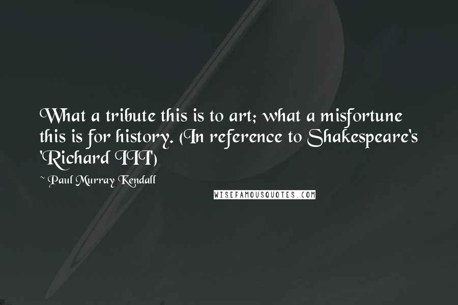 Paul Murray Kendall quotes: What a tribute this is to art; what a misfortune this is for history. (In reference to Shakespeare's 'Richard III')