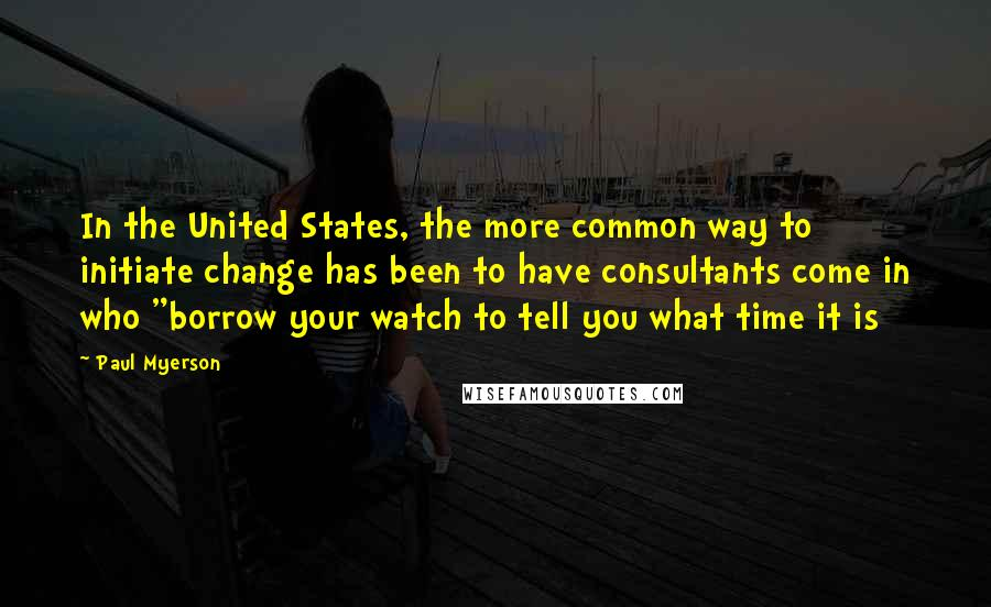 """Paul Myerson quotes: In the United States, the more common way to initiate change has been to have consultants come in who """"borrow your watch to tell you what time it is"""
