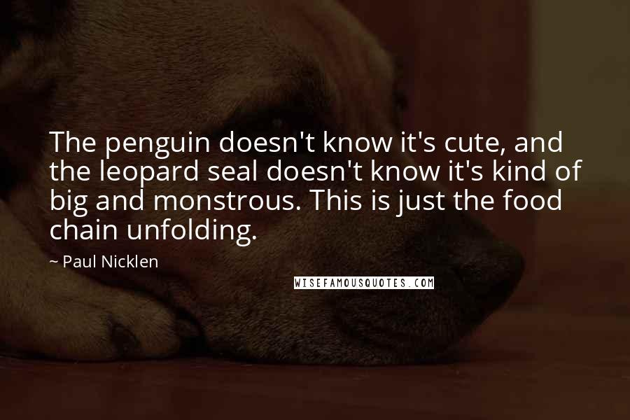 Paul Nicklen quotes: The penguin doesn't know it's cute, and the leopard seal doesn't know it's kind of big and monstrous. This is just the food chain unfolding.