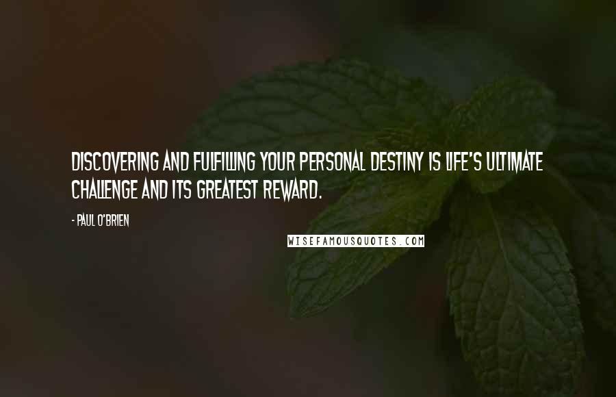 Paul O'Brien quotes: Discovering and fulfilling your personal destiny is life's ultimate challenge and its greatest reward.