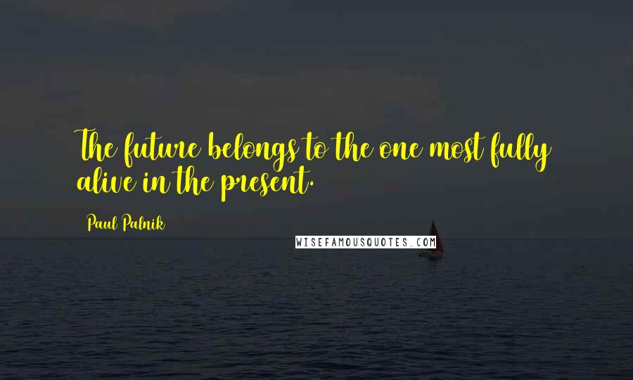 Paul Palnik quotes: The future belongs to the one most fully alive in the present.
