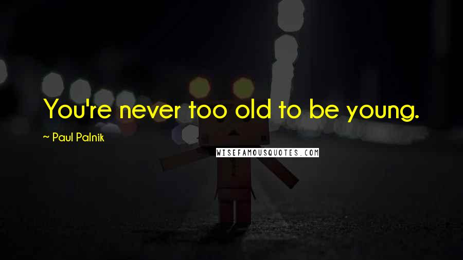 Paul Palnik quotes: You're never too old to be young.