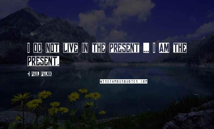 Paul Palnik quotes: I do not live in the present ... I AM the present.