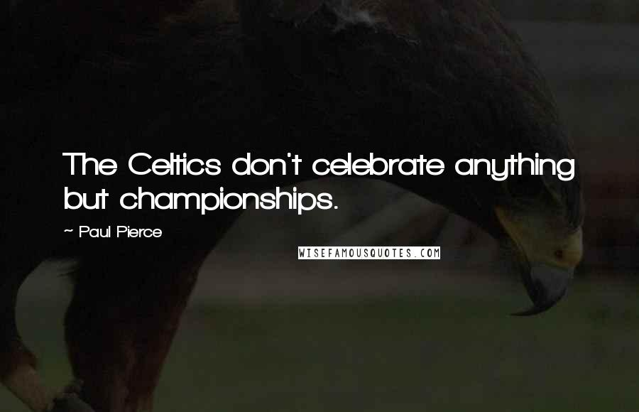 Paul Pierce quotes: The Celtics don't celebrate anything but championships.