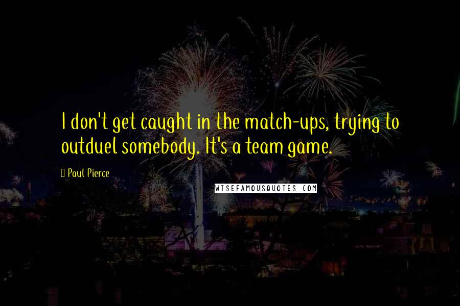 Paul Pierce quotes: I don't get caught in the match-ups, trying to outduel somebody. It's a team game.