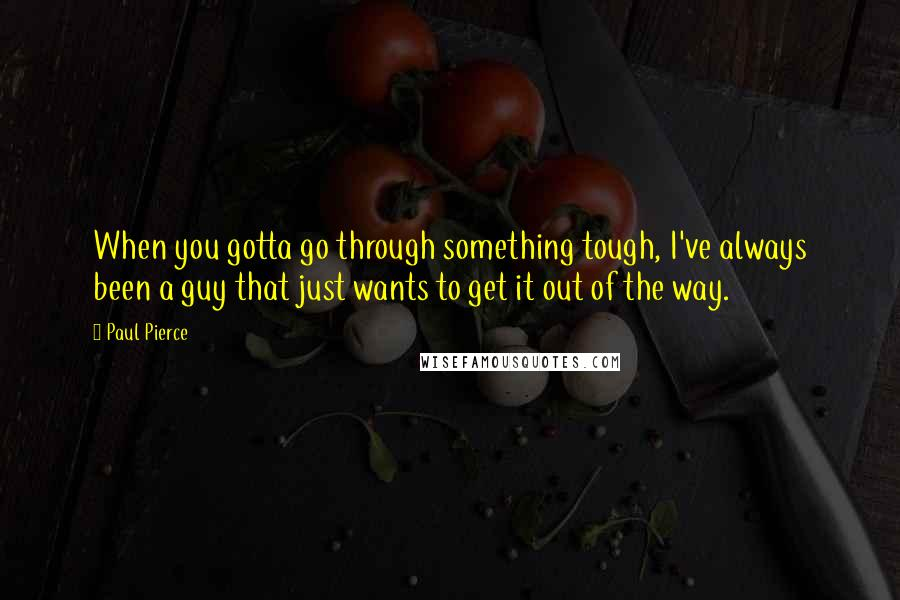 Paul Pierce quotes: When you gotta go through something tough, I've always been a guy that just wants to get it out of the way.