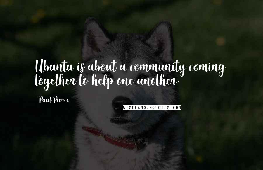 Paul Pierce quotes: Ubuntu is about a community coming together to help one another.