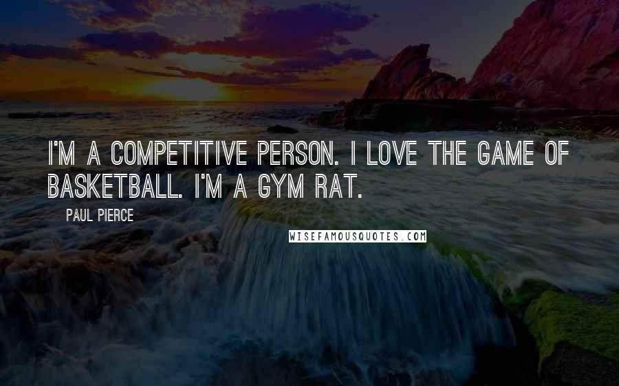 Paul Pierce quotes: I'm a competitive person. I love the game of basketball. I'm a gym rat.