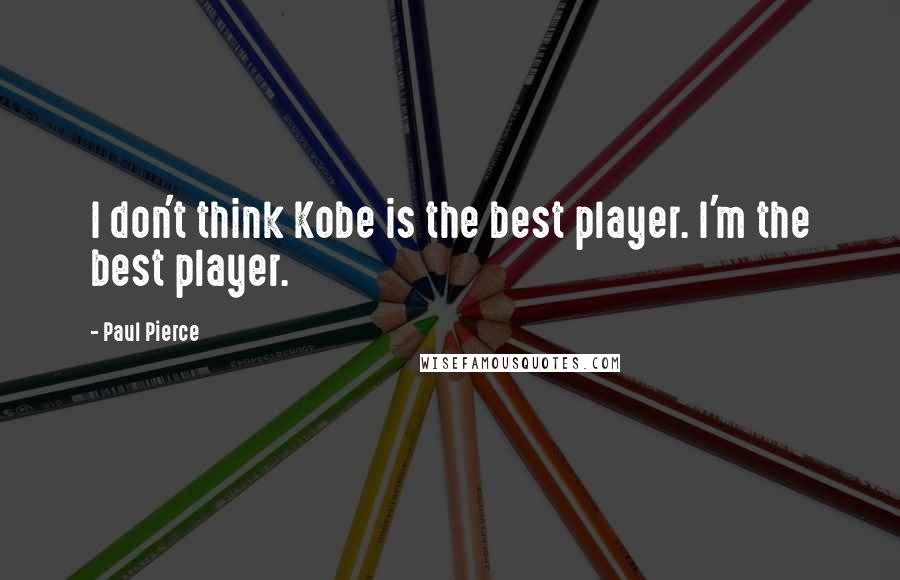 Paul Pierce quotes: I don't think Kobe is the best player. I'm the best player.