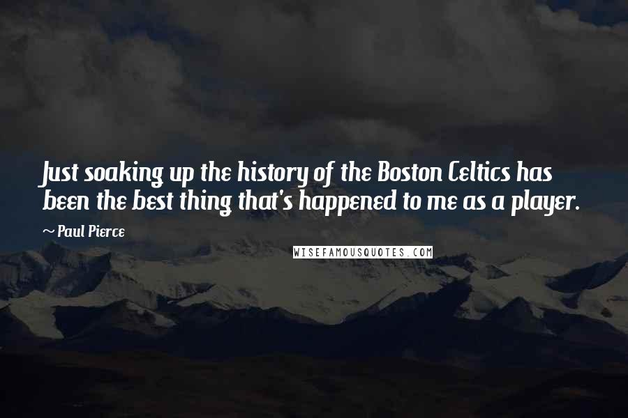 Paul Pierce quotes: Just soaking up the history of the Boston Celtics has been the best thing that's happened to me as a player.