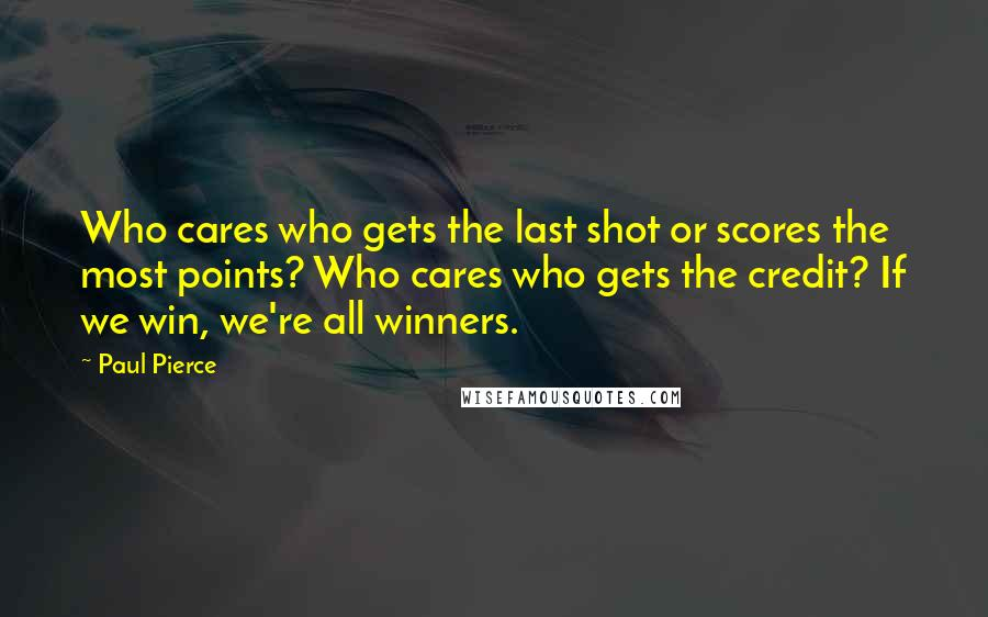 Paul Pierce quotes: Who cares who gets the last shot or scores the most points? Who cares who gets the credit? If we win, we're all winners.