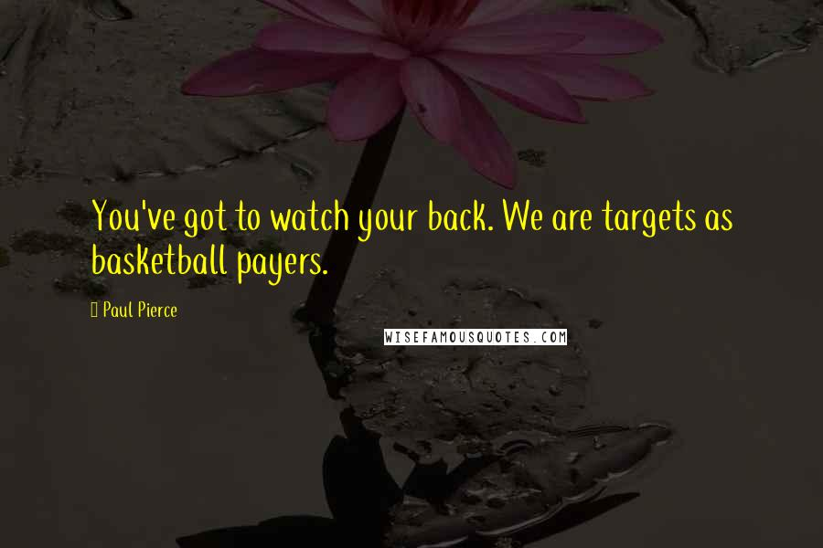 Paul Pierce quotes: You've got to watch your back. We are targets as basketball payers.