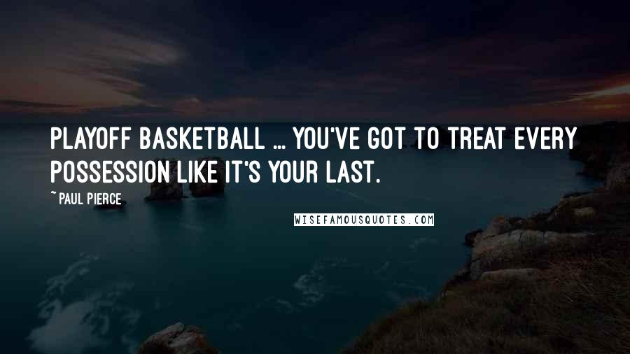 Paul Pierce quotes: Playoff basketball ... you've got to treat every possession like it's your last.