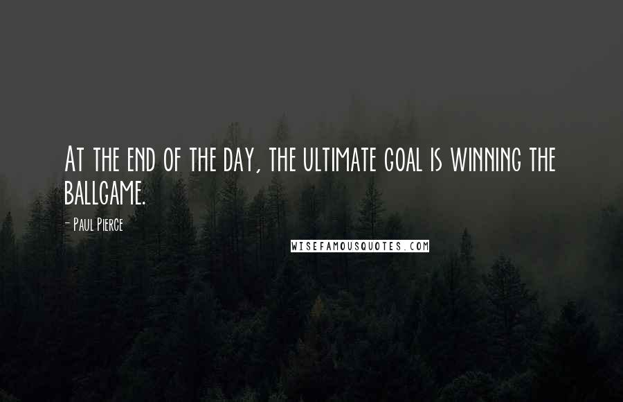 Paul Pierce quotes: At the end of the day, the ultimate goal is winning the ballgame.