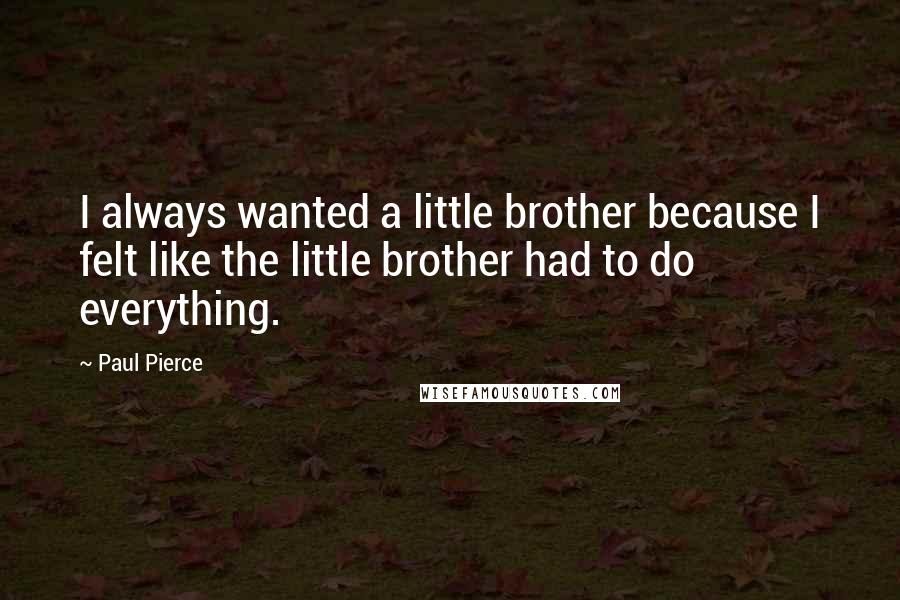 Paul Pierce quotes: I always wanted a little brother because I felt like the little brother had to do everything.