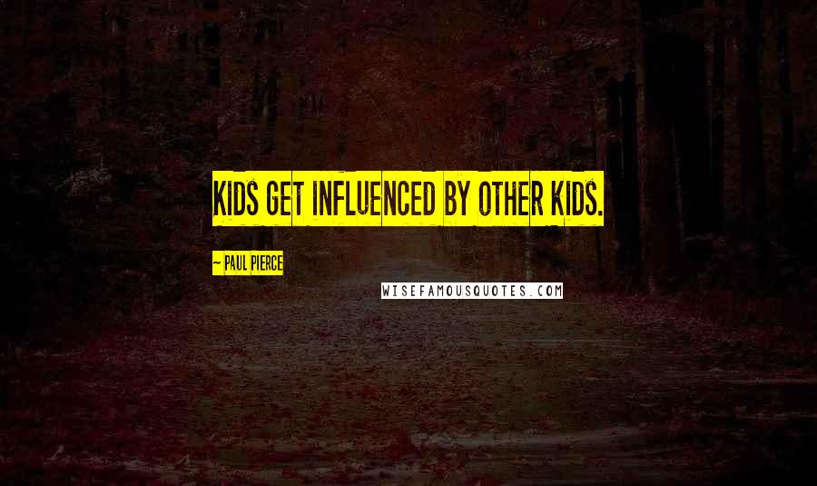 Paul Pierce quotes: Kids get influenced by other kids.