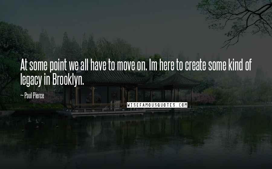 Paul Pierce quotes: At some point we all have to move on. Im here to create some kind of legacy in Brooklyn.