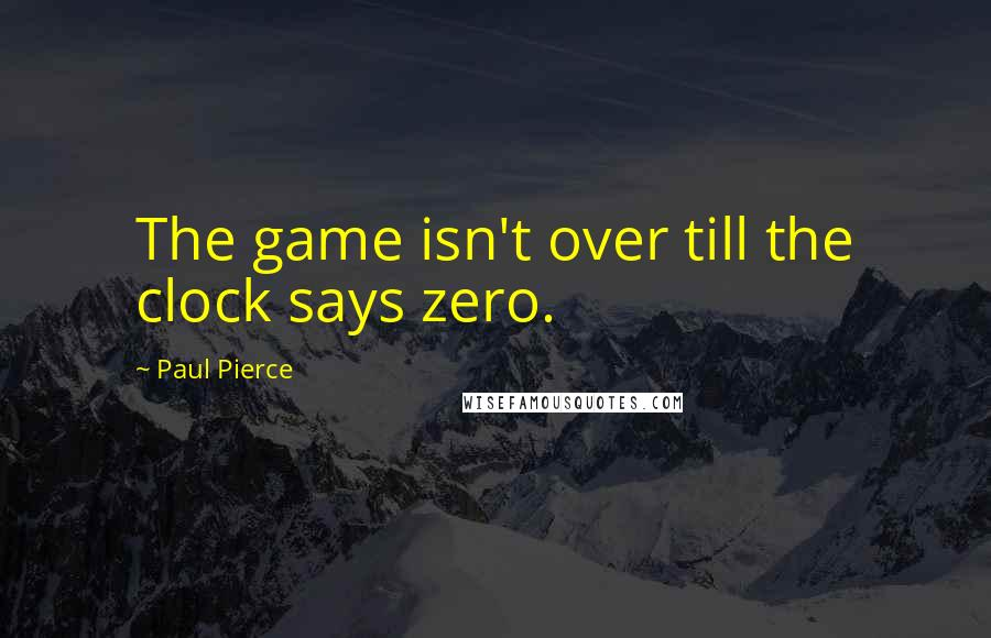 Paul Pierce quotes: The game isn't over till the clock says zero.