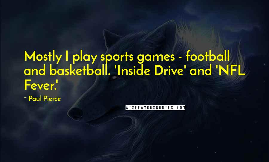 Paul Pierce quotes: Mostly I play sports games - football and basketball. 'Inside Drive' and 'NFL Fever.'