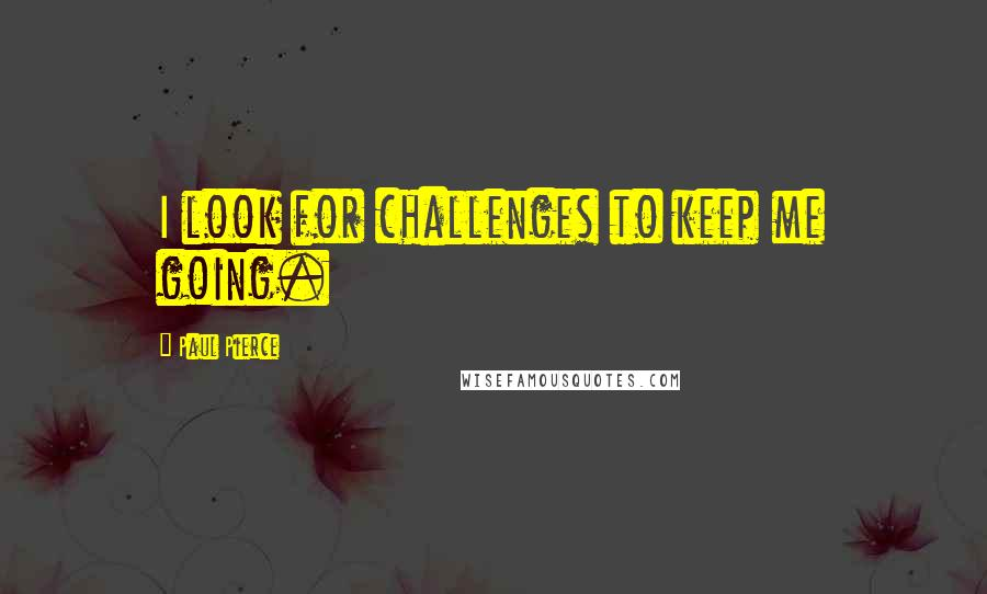 Paul Pierce quotes: I look for challenges to keep me going.