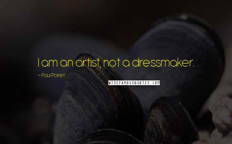 Paul Poiret quotes: I am an artist, not a dressmaker.