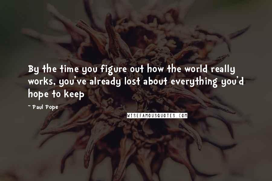 Paul Pope quotes: By the time you figure out how the world really works, you've already lost about everything you'd hope to keep