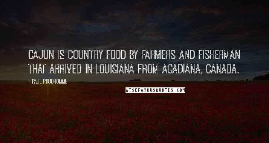 Paul Prudhomme quotes: Cajun is country food by farmers and fisherman that arrived in Louisiana from Acadiana, Canada.