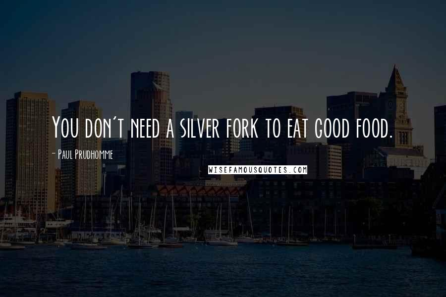 Paul Prudhomme quotes: You don't need a silver fork to eat good food.