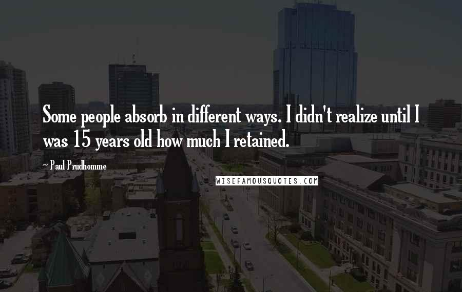 Paul Prudhomme quotes: Some people absorb in different ways. I didn't realize until I was 15 years old how much I retained.