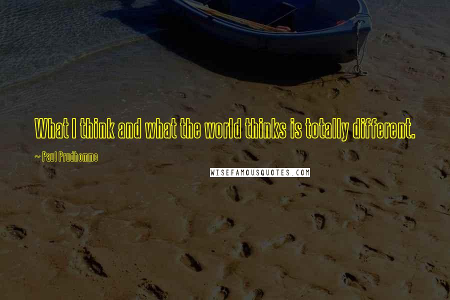 Paul Prudhomme quotes: What I think and what the world thinks is totally different.