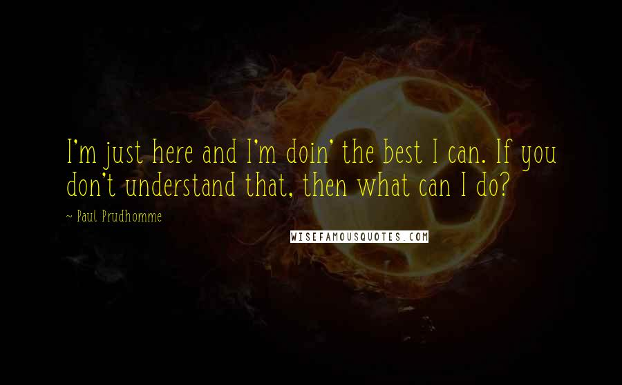 Paul Prudhomme quotes: I'm just here and I'm doin' the best I can. If you don't understand that, then what can I do?