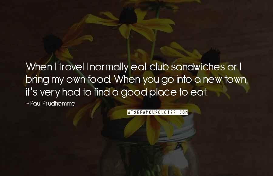 Paul Prudhomme quotes: When I travel I normally eat club sandwiches or I bring my own food. When you go into a new town, it's very had to find a good place to