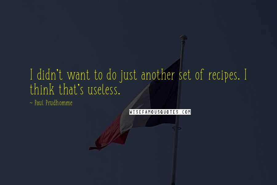 Paul Prudhomme quotes: I didn't want to do just another set of recipes. I think that's useless.