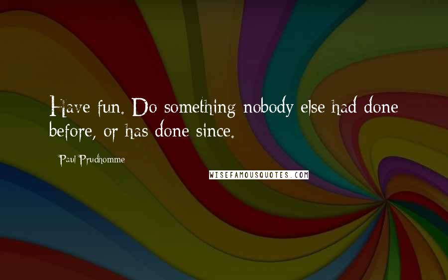 Paul Prudhomme quotes: Have fun. Do something nobody else had done before, or has done since.