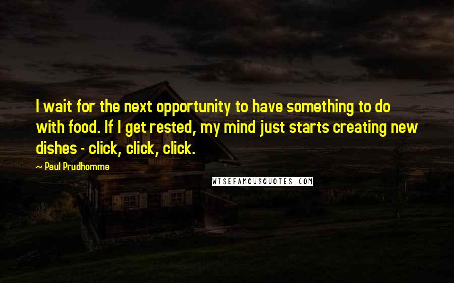 Paul Prudhomme quotes: I wait for the next opportunity to have something to do with food. If I get rested, my mind just starts creating new dishes - click, click, click.