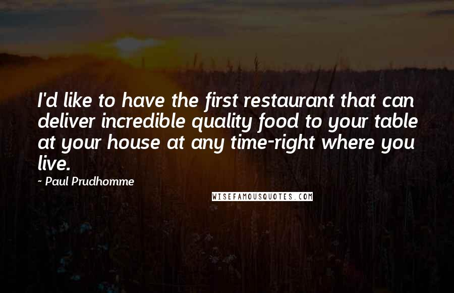 Paul Prudhomme quotes: I'd like to have the first restaurant that can deliver incredible quality food to your table at your house at any time-right where you live.