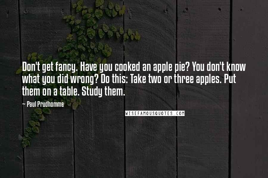 Paul Prudhomme quotes: Don't get fancy. Have you cooked an apple pie? You don't know what you did wrong? Do this: Take two or three apples. Put them on a table. Study them.