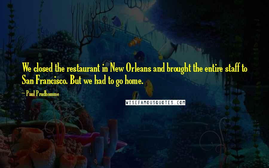 Paul Prudhomme quotes: We closed the restaurant in New Orleans and brought the entire staff to San Francisco. But we had to go home.
