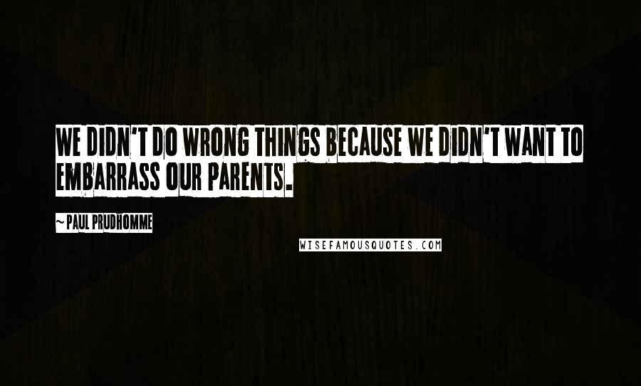 Paul Prudhomme quotes: We didn't do wrong things because we didn't want to embarrass our parents.