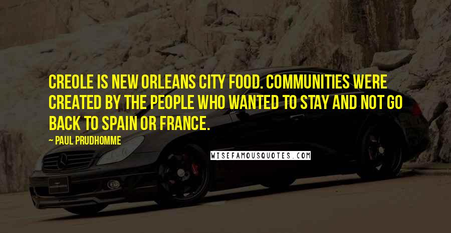Paul Prudhomme quotes: Creole is New Orleans city food. Communities were created by the people who wanted to stay and not go back to Spain or France.