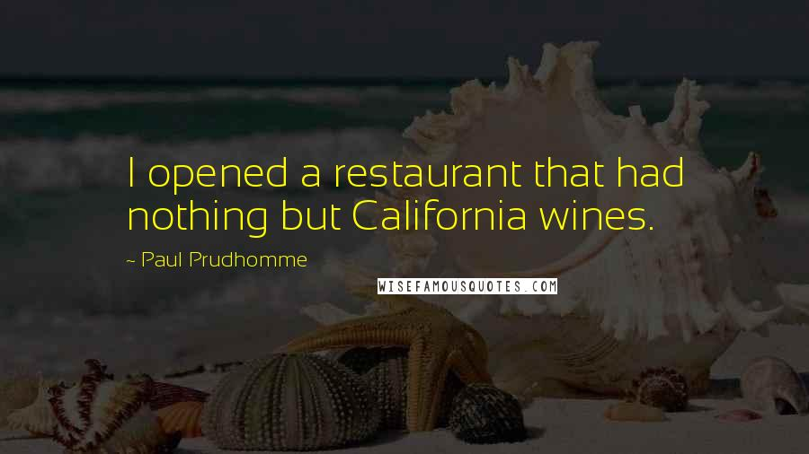 Paul Prudhomme quotes: I opened a restaurant that had nothing but California wines.