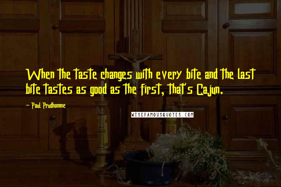 Paul Prudhomme quotes: When the taste changes with every bite and the last bite tastes as good as the first, that's Cajun.