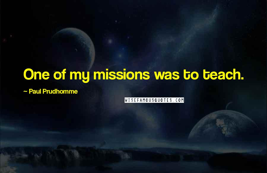 Paul Prudhomme quotes: One of my missions was to teach.