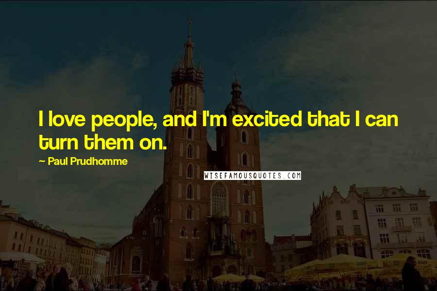 Paul Prudhomme quotes: I love people, and I'm excited that I can turn them on.