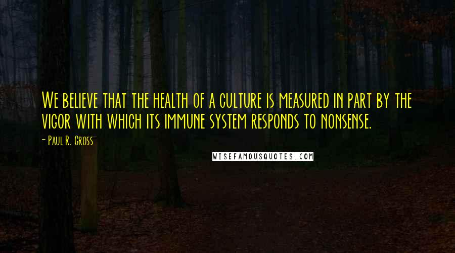 Paul R. Gross quotes: We believe that the health of a culture is measured in part by the vigor with which its immune system responds to nonsense.