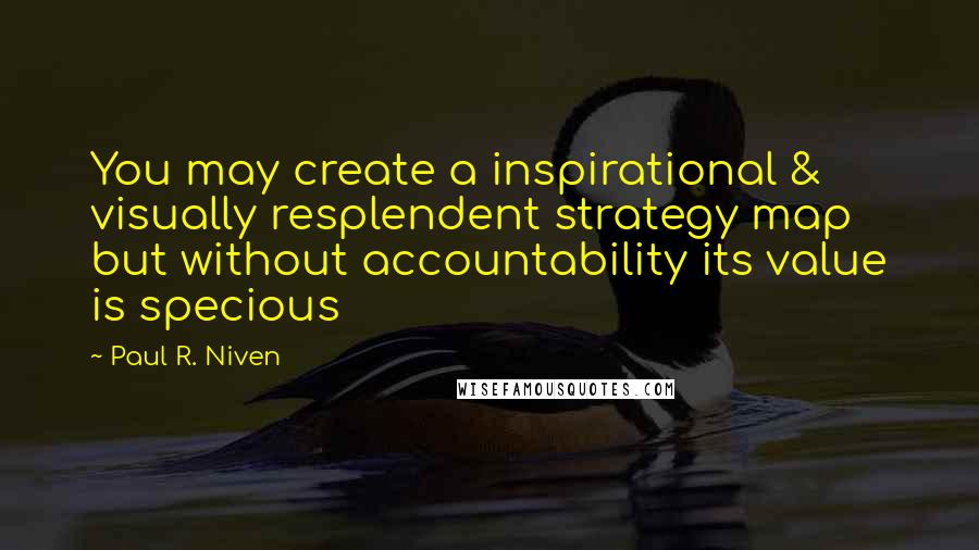 Paul R. Niven quotes: You may create a inspirational & visually resplendent strategy map but without accountability its value is specious