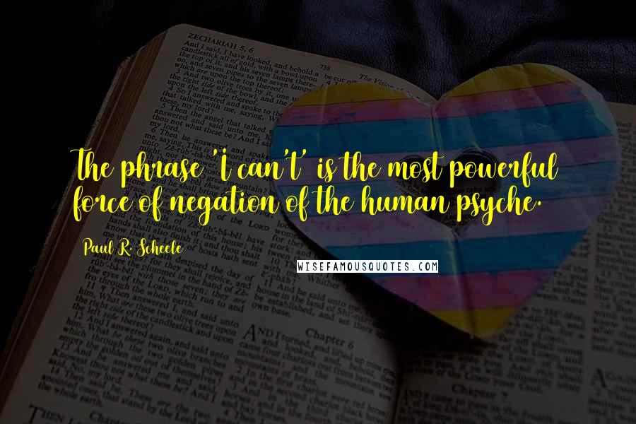 Paul R. Scheele quotes: The phrase 'I can't' is the most powerful force of negation of the human psyche.