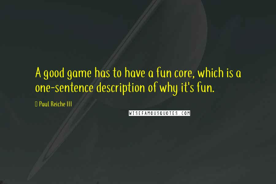 Paul Reiche III quotes: A good game has to have a fun core, which is a one-sentence description of why it's fun.