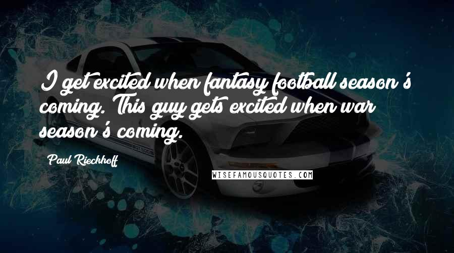 Paul Rieckhoff quotes: I get excited when fantasy football season's coming. This guy gets excited when war season's coming.